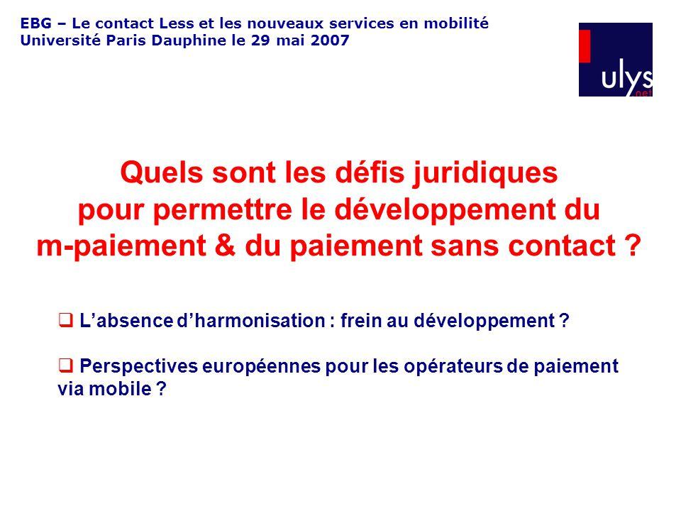 EBG – Le contact Less et les nouveaux services en mobilité Université Paris Dauphine le 29 mai 2007 Quels sont les défis juridiques pour permettre le développement du m-paiement & du paiement sans contact .