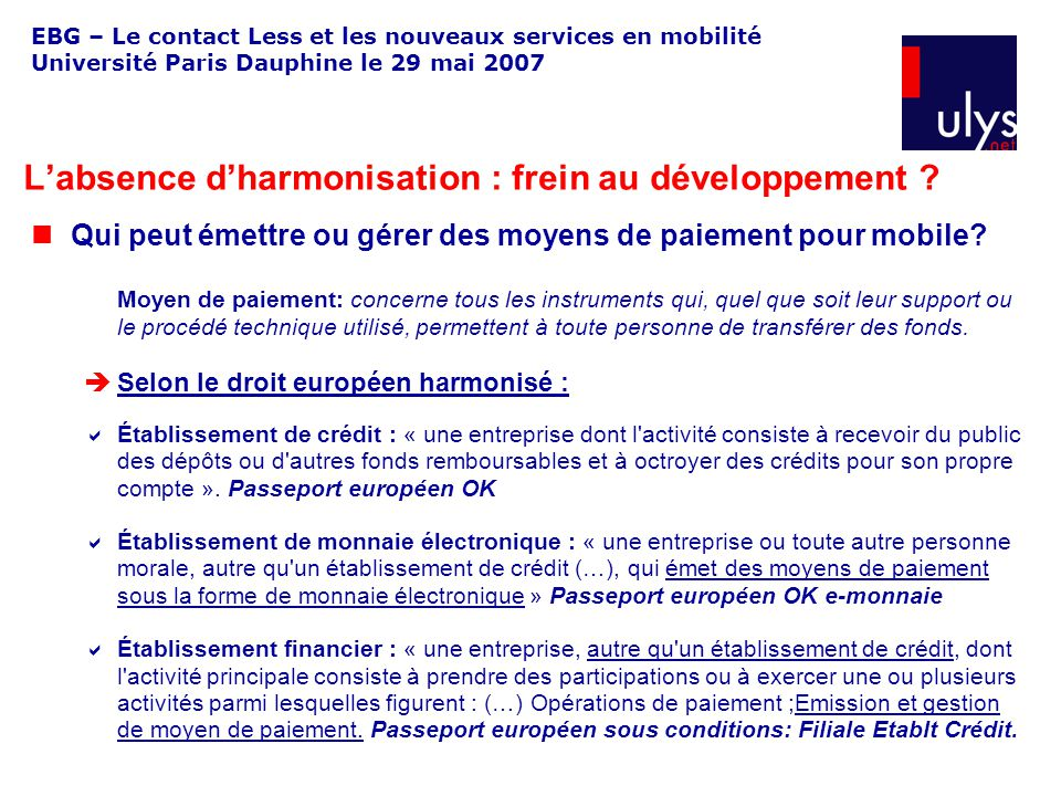 EBG – Le contact Less et les nouveaux services en mobilité Université Paris Dauphine le 29 mai 2007 Qui peut émettre ou gérer des moyens de paiement pour mobile.
