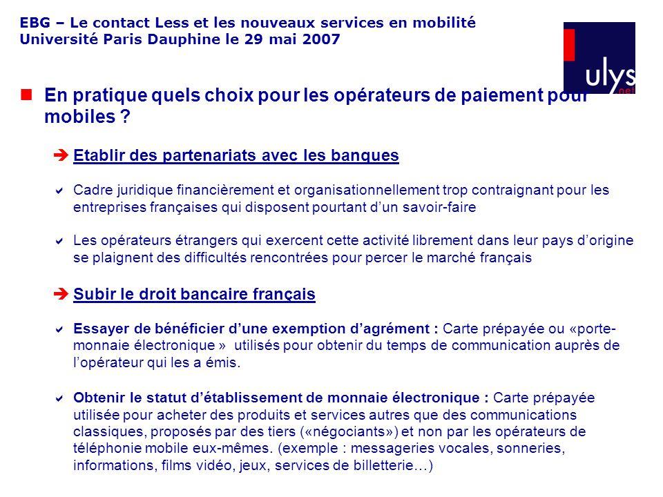 EBG – Le contact Less et les nouveaux services en mobilité Université Paris Dauphine le 29 mai 2007 En pratique quels choix pour les opérateurs de paiement pour mobiles .