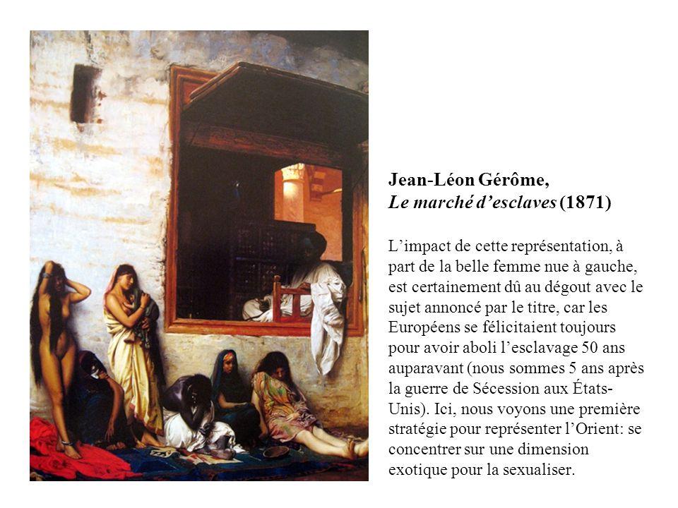 Jean-Léon Gérôme, Le marché desclaves (1871) Limpact de cette représentation, à part de la belle femme nue à gauche, est certainement dû au dégout avec le sujet annoncé par le titre, car les Européens se félicitaient toujours pour avoir aboli lesclavage 50 ans auparavant (nous sommes 5 ans après la guerre de Sécession aux États- Unis).