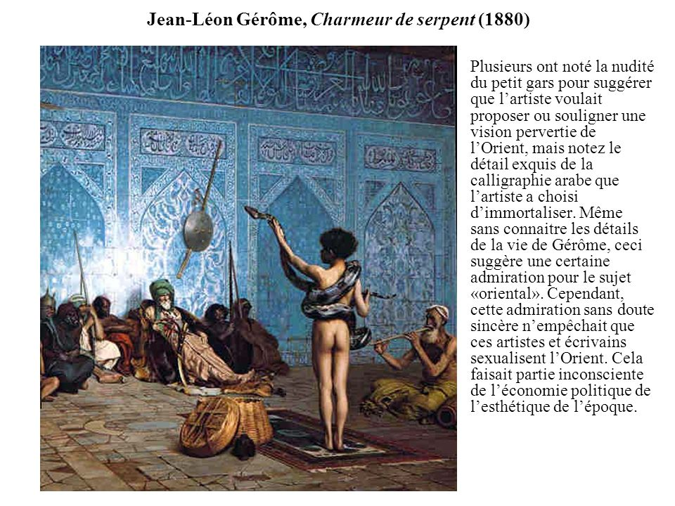 Jean-Léon Gérôme, Charmeur de serpent (1880) Plusieurs ont noté la nudité du petit gars pour suggérer que lartiste voulait proposer ou souligner une vision pervertie de lOrient, mais notez le détail exquis de la calligraphie arabe que lartiste a choisi dimmortaliser.