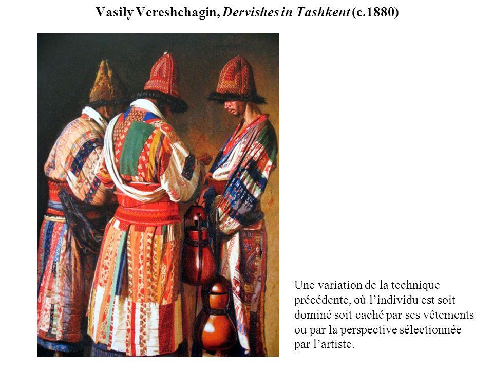 Vasily Vereshchagin, Dervishes in Tashkent (c.1880) Une variation de la technique précédente, où lindividu est soit dominé soit caché par ses vêtements ou par la perspective sélectionnée par lartiste.
