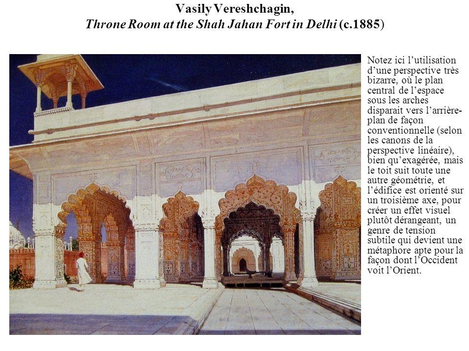 Vasily Vereshchagin, Throne Room at the Shah Jahan Fort in Delhi (c.1885) Notez ici lutilisation dune perspective très bizarre, où le plan central de lespace sous les arches disparait vers larrière- plan de façon conventionnelle (selon les canons de la perspective linéaire), bien quexagérée, mais le toit suit toute une autre géométrie, et lédifice est orienté sur un troisième axe, pour créer un effet visuel plutôt dérangeant, un genre de tension subtile qui devient une métaphore apte pour la façon dont lOccident voit lOrient.