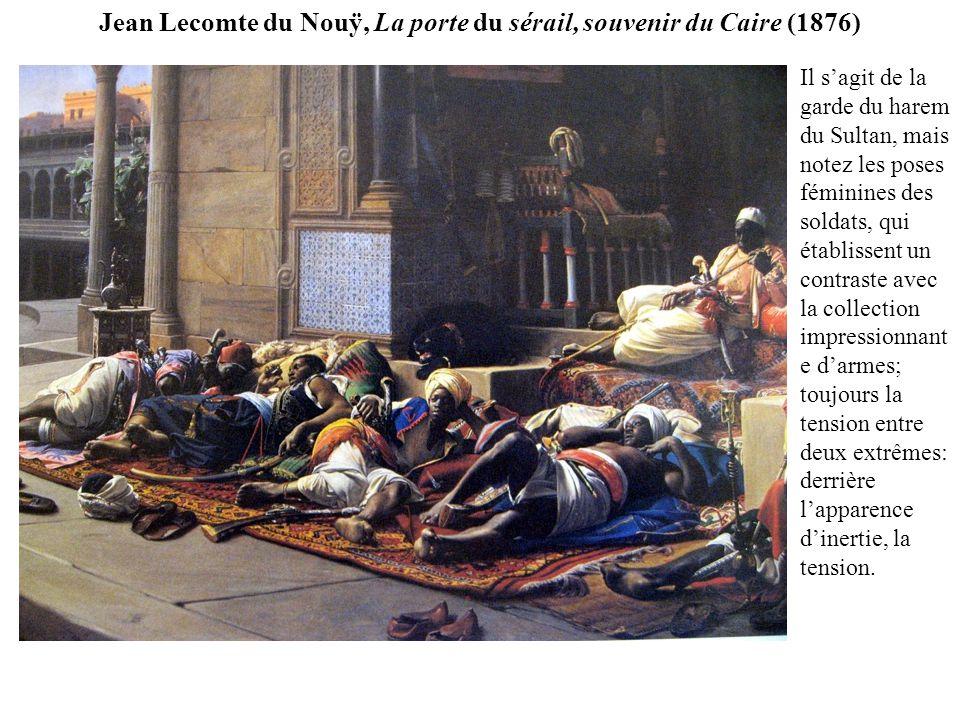 Jean Lecomte du Nouÿ, La porte du sérail, souvenir du Caire (1876) Il sagit de la garde du harem du Sultan, mais notez les poses féminines des soldats