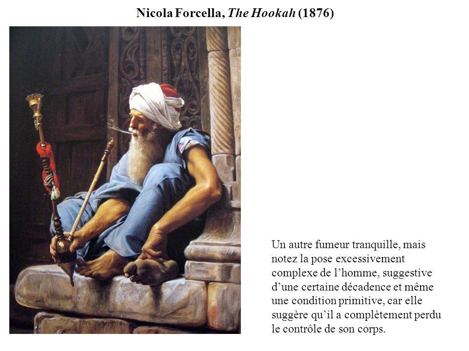 Nicola Forcella, The Hookah (1876) Un autre fumeur tranquille, mais notez la pose excessivement complexe de lhomme, suggestive dune certaine décadence et même une condition primitive, car elle suggère quil a complètement perdu le contrôle de son corps.