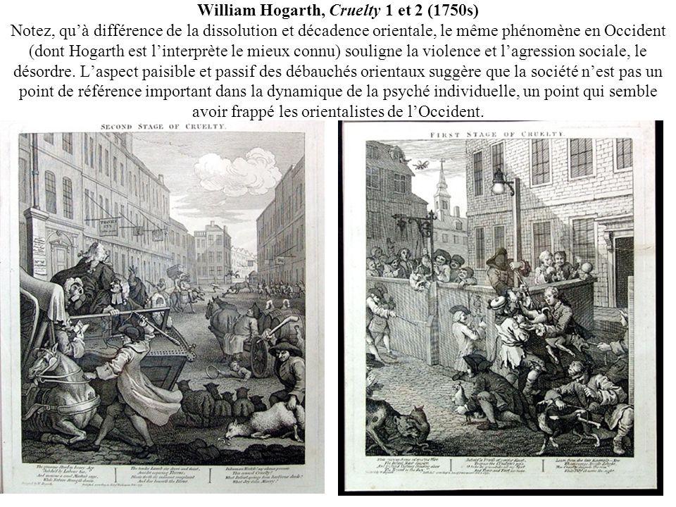 William Hogarth, Cruelty 1 et 2 (1750s) Notez, quà différence de la dissolution et décadence orientale, le même phénomène en Occident (dont Hogarth est linterprète le mieux connu) souligne la violence et lagression sociale, le désordre.