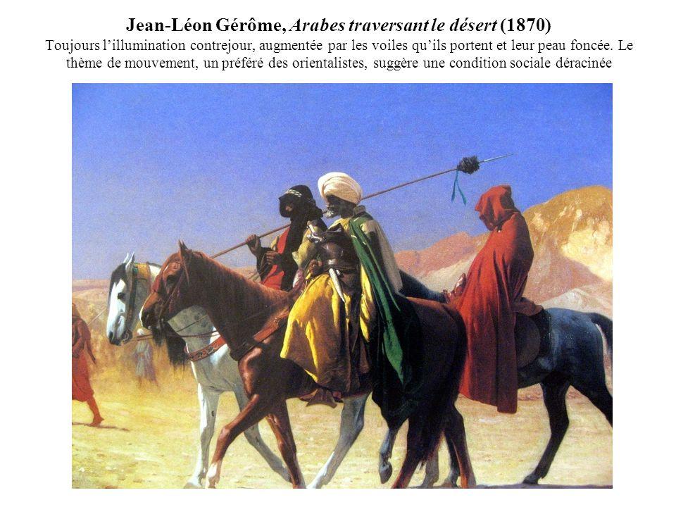 Jean-Léon Gérôme, Arabes traversant le désert (1870) Toujours lillumination contrejour, augmentée par les voiles quils portent et leur peau foncée.