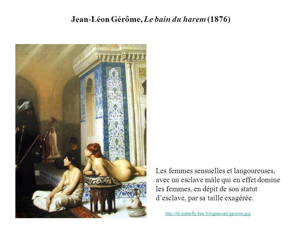 Jean-Léon Gérôme, Le bain du harem (1876) http://lili.butterfly.free.fr/ingresweb/gerome.jpg Les femmes sensuelles et langoureuses, avec un esclave mâle qui en effet domine les femmes, en dépit de son statut desclave, par sa taille exagérée.