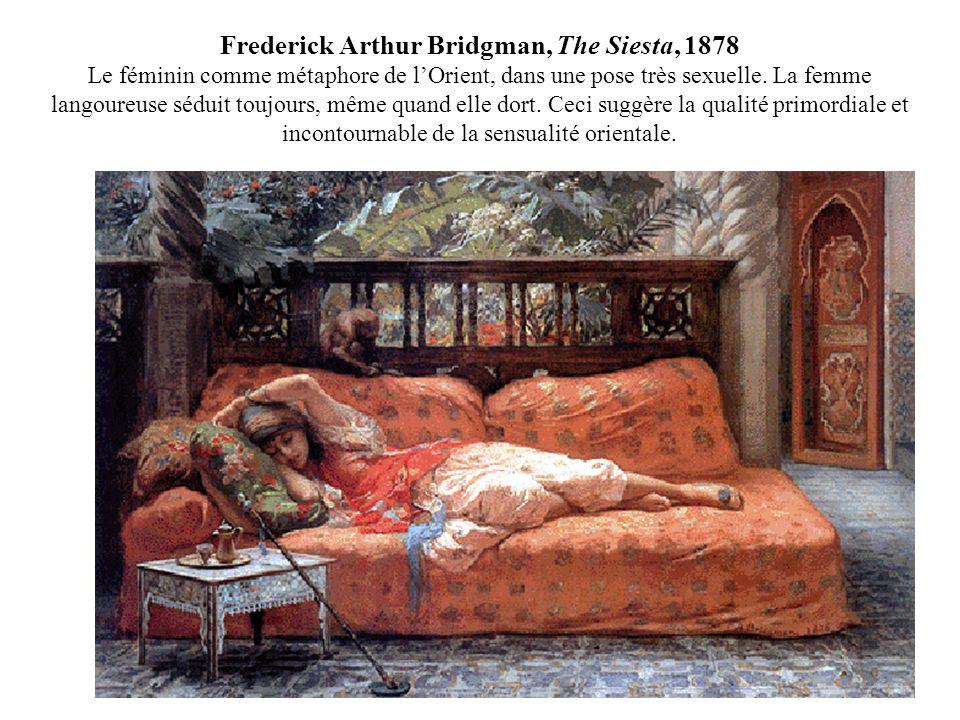 Frederick Arthur Bridgman, The Siesta, 1878 Le féminin comme métaphore de lOrient, dans une pose très sexuelle. La femme langoureuse séduit toujours,