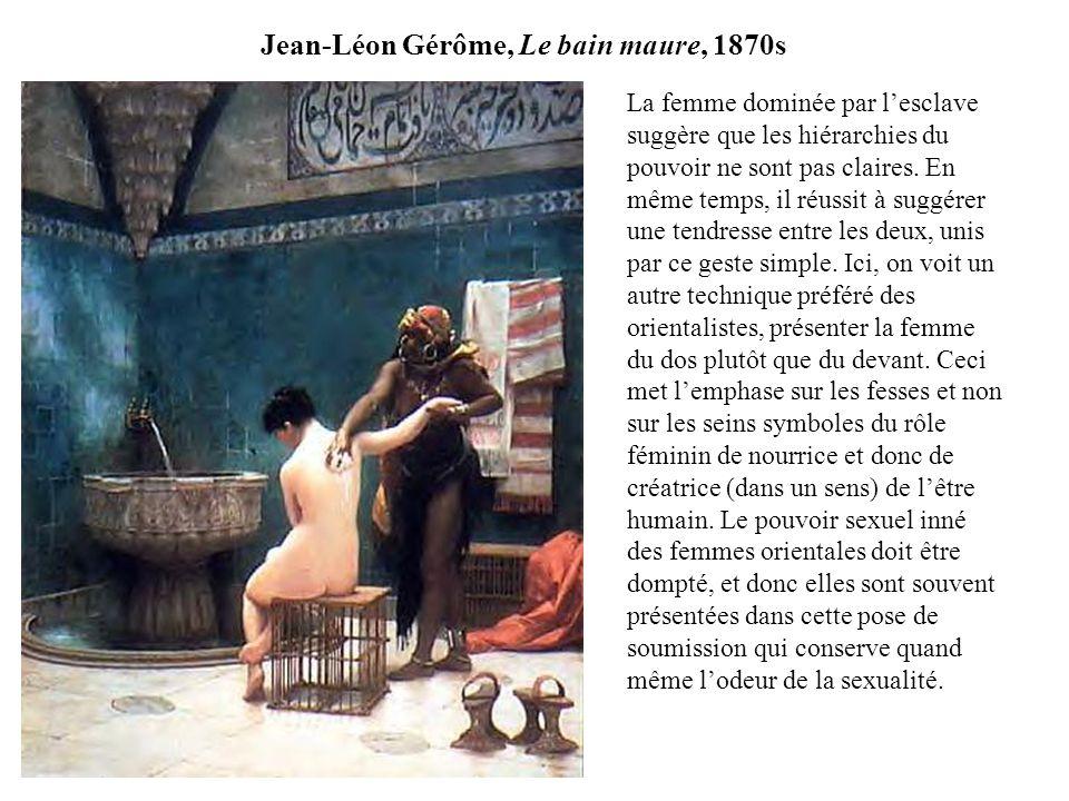 Jean-Léon Gérôme, Le bain maure, 1870s La femme dominée par lesclave suggère que les hiérarchies du pouvoir ne sont pas claires.