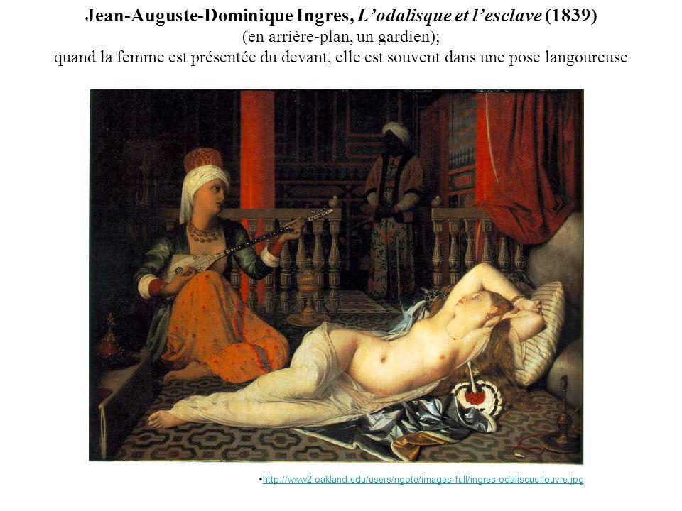Jean-Auguste-Dominique Ingres, Lodalisque et lesclave (1839) (en arrière-plan, un gardien); quand la femme est présentée du devant, elle est souvent dans une pose langoureuse http://www2.oakland.edu/users/ngote/images-full/ingres-odalisque-louvre.jpg