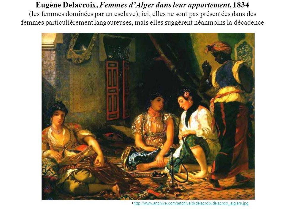 Eugène Delacroix, Femmes dAlger dans leur appartement, 1834 (les femmes dominées par un esclave); ici, elles ne sont pas présentées dans des femmes particulièrement langoureuses, mais elles suggèrent néanmoins la décadence http://www.artchive.com/artchive/d/delacroix/delacroix_algiers.jpg