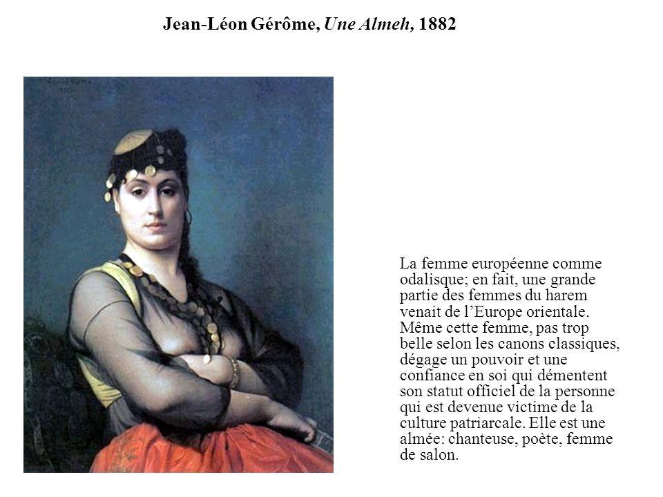Jean-Léon Gérôme, Une Almeh, 1882 La femme européenne comme odalisque; en fait, une grande partie des femmes du harem venait de lEurope orientale. Mêm
