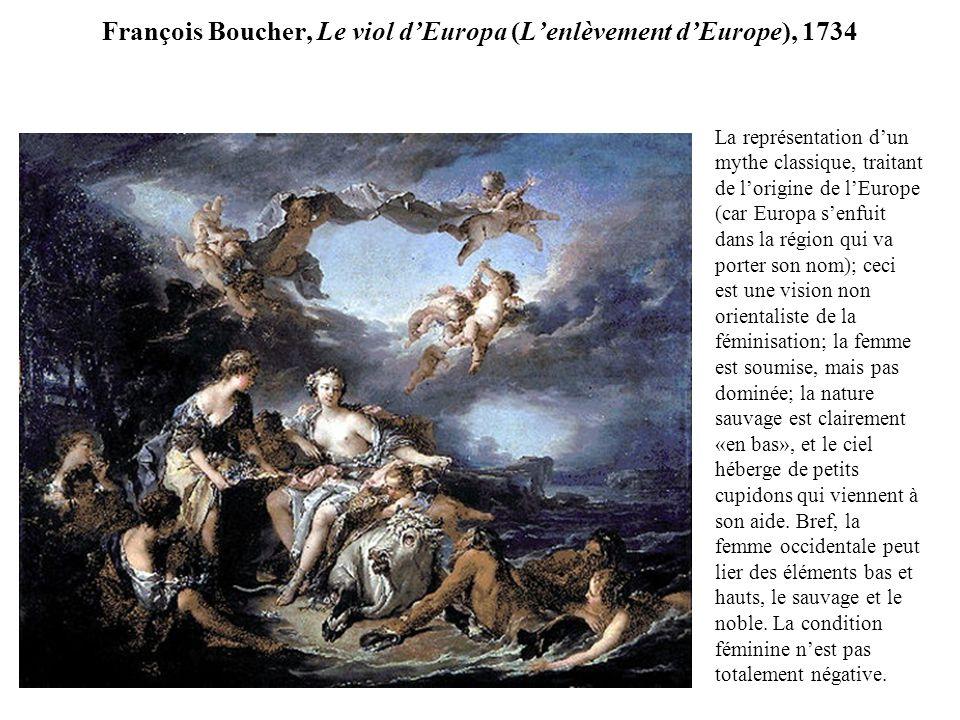 François Boucher, Le viol dEuropa (Lenlèvement dEurope), 1734 La représentation dun mythe classique, traitant de lorigine de lEurope (car Europa senfuit dans la région qui va porter son nom); ceci est une vision non orientaliste de la féminisation; la femme est soumise, mais pas dominée; la nature sauvage est clairement «en bas», et le ciel héberge de petits cupidons qui viennent à son aide.
