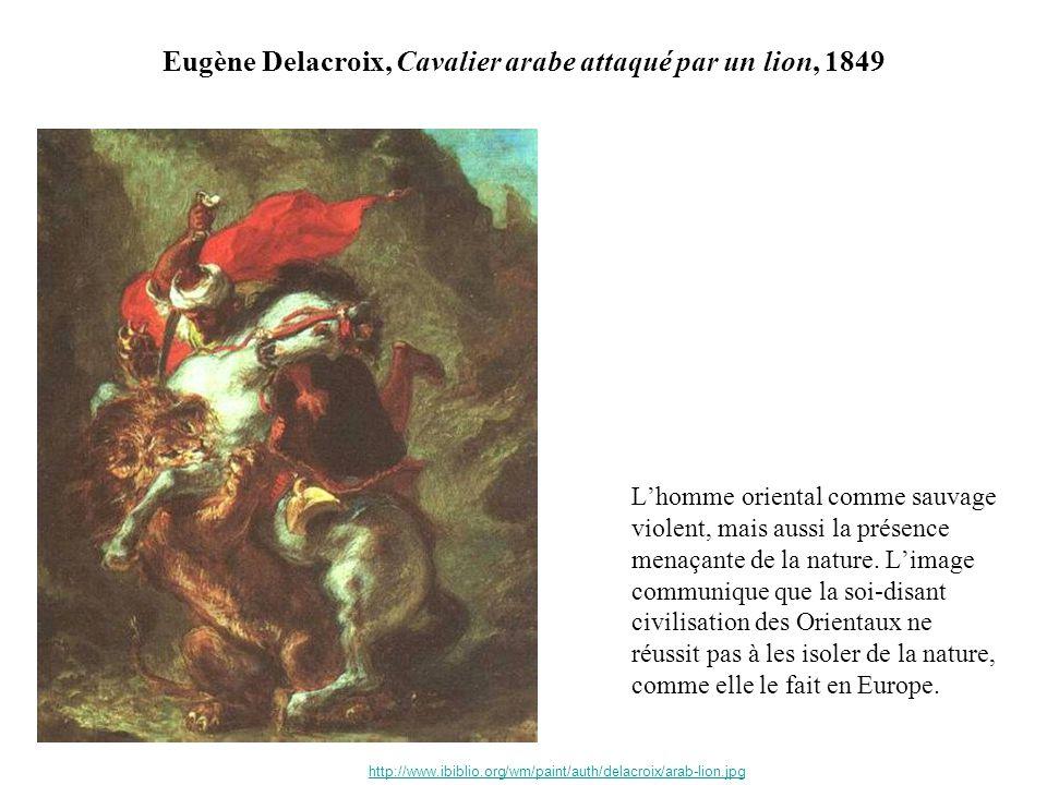Eugène Delacroix, Cavalier arabe attaqué par un lion, 1849 Lhomme oriental comme sauvage violent, mais aussi la présence menaçante de la nature. Limag