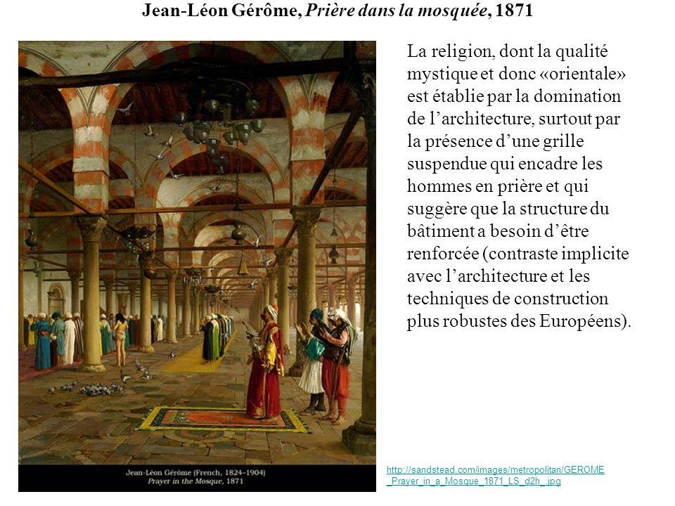 Jean-Léon Gérôme, Prière dans la mosquée, 1871 La religion, dont la qualité mystique et donc «orientale» est établie par la domination de larchitectur