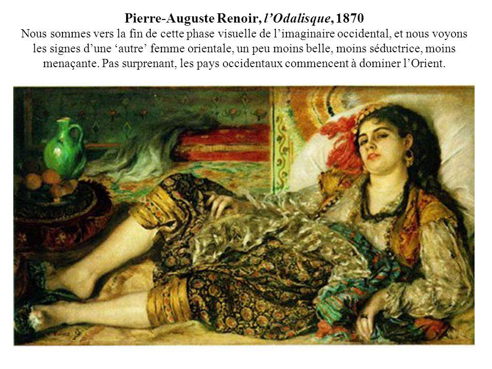 Pierre-Auguste Renoir, lOdalisque, 1870 Nous sommes vers la fin de cette phase visuelle de limaginaire occidental, et nous voyons les signes dune autre femme orientale, un peu moins belle, moins séductrice, moins menaçante.