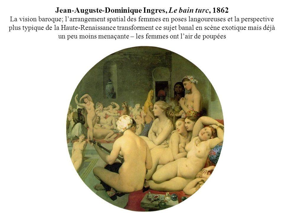Jean-Auguste-Dominique Ingres, Le bain turc, 1862 La vision baroque; larrangement spatial des femmes en poses langoureuses et la perspective plus typique de la Haute-Renaissance transforment ce sujet banal en scène exotique mais déjà un peu moins menaçante – les femmes ont lair de poupées