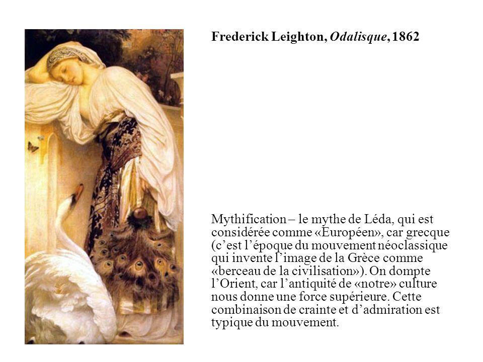 Frederick Leighton, Odalisque, 1862 Mythification – le mythe de Léda, qui est considérée comme «Européen», car grecque (cest lépoque du mouvement néoclassique qui invente limage de la Grèce comme «berceau de la civilisation»).