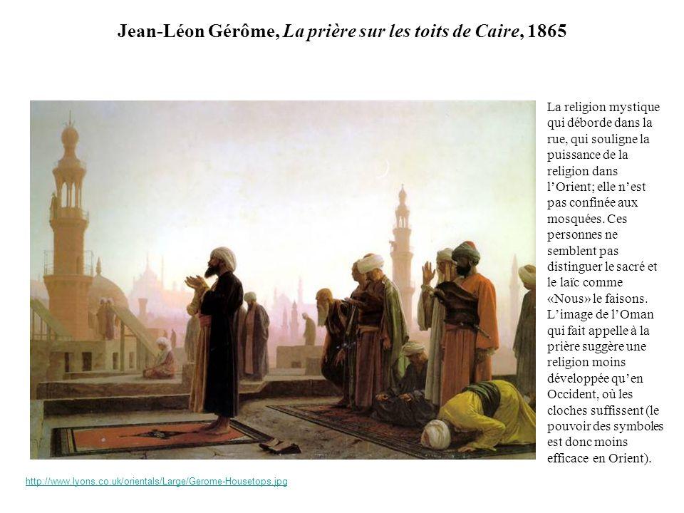 Jean-Léon Gérôme, La prière sur les toits de Caire, 1865 La religion mystique qui déborde dans la rue, qui souligne la puissance de la religion dans lOrient; elle nest pas confinée aux mosquées.