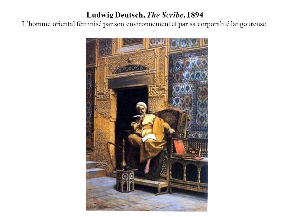 Ludwig Deutsch, The Scribe, 1894 Lhomme oriental féminisé par son environnement et par sa corporalité langoureuse.