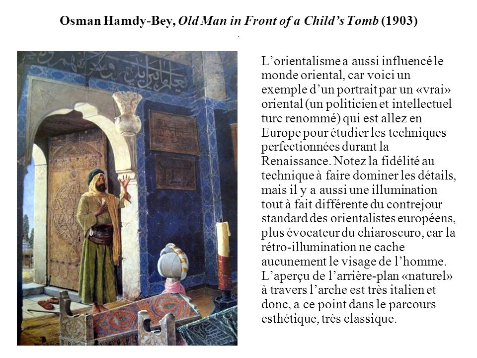 Osman Hamdy-Bey, Old Man in Front of a Childs Tomb (1903). Lorientalisme a aussi influencé le monde oriental, car voici un exemple dun portrait par un