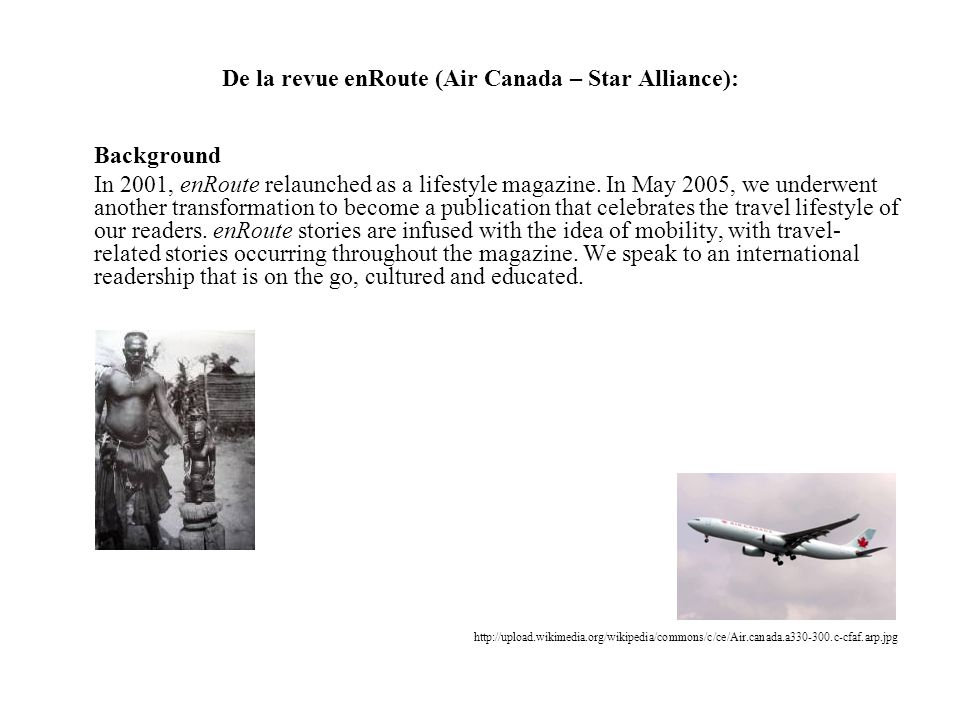 De la revue enRoute (Air Canada – Star Alliance): Background In 2001, enRoute relaunched as a lifestyle magazine. In May 2005, we underwent another tr