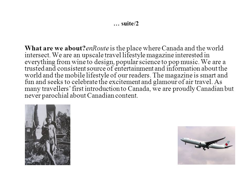 … suite/2 What are we about?enRoute is the place where Canada and the world intersect. We are an upscale travel lifestyle magazine interested in every
