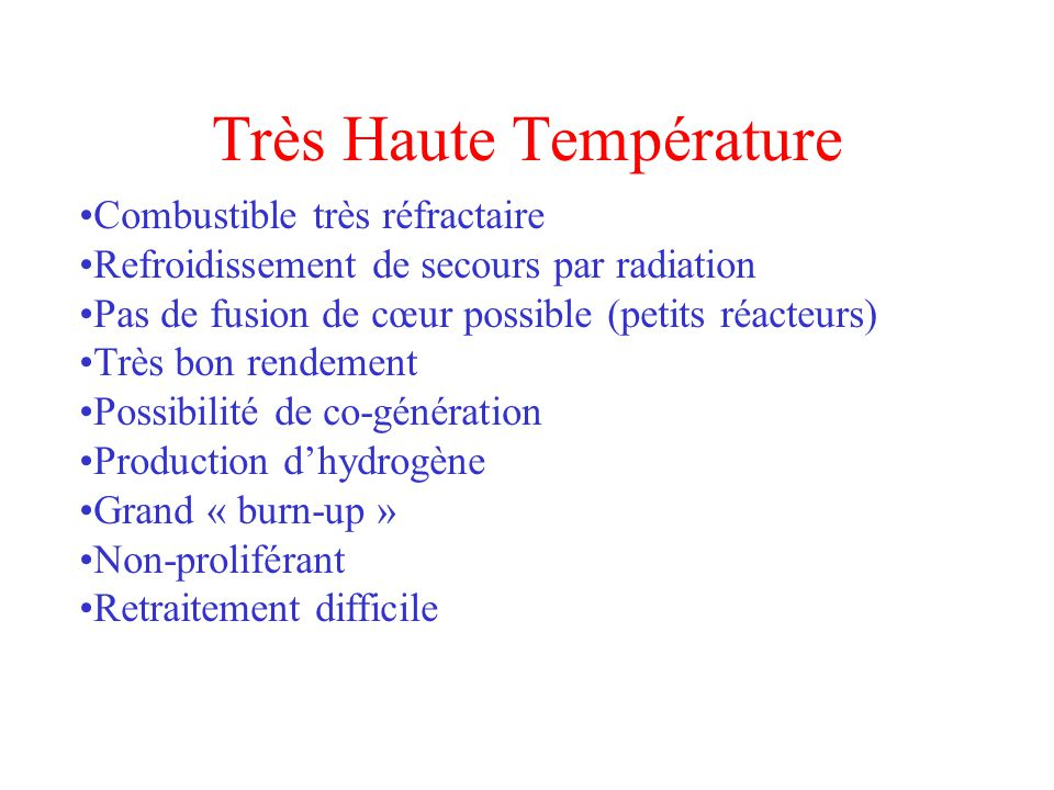 Très Haute Température Combustible très réfractaire Refroidissement de secours par radiation Pas de fusion de cœur possible (petits réacteurs) Très bon rendement Possibilité de co-génération Production dhydrogène Grand « burn-up » Non-proliférant Retraitement difficile