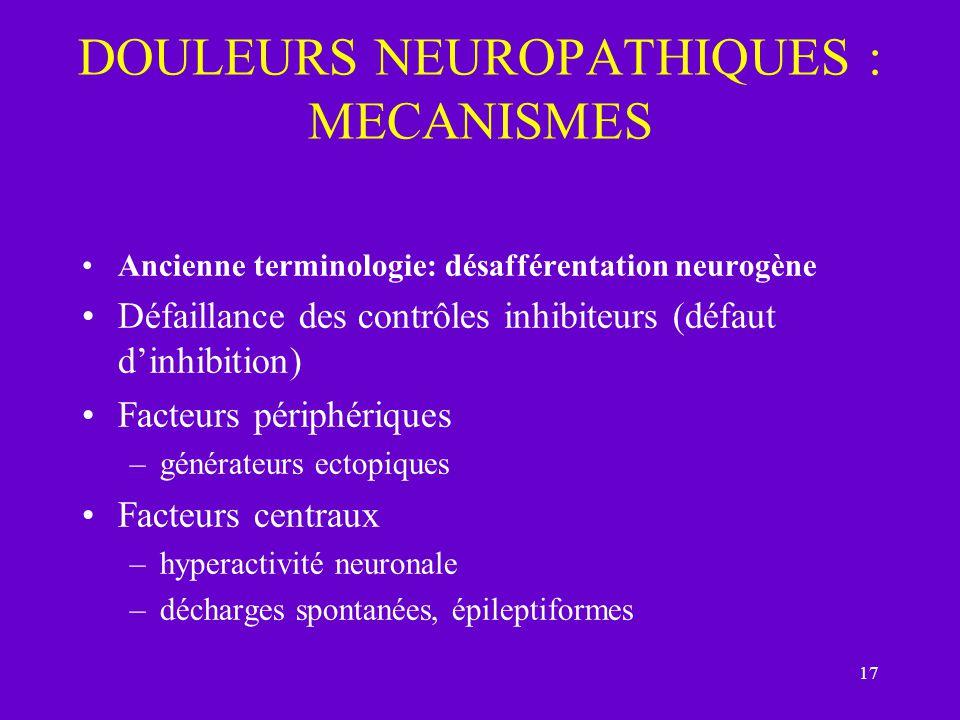 17 DOULEURS NEUROPATHIQUES : MECANISMES Ancienne terminologie: désafférentation neurogène Défaillance des contrôles inhibiteurs (défaut dinhibition) F