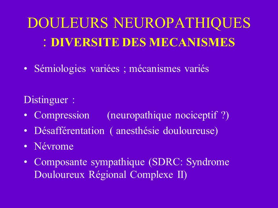 DOULEURS NEUROPATHIQUES : DIVERSITE DES MECANISMES Sémiologies variées ; mécanismes variés Distinguer : Compression(neuropathique nociceptif ?) Désaff