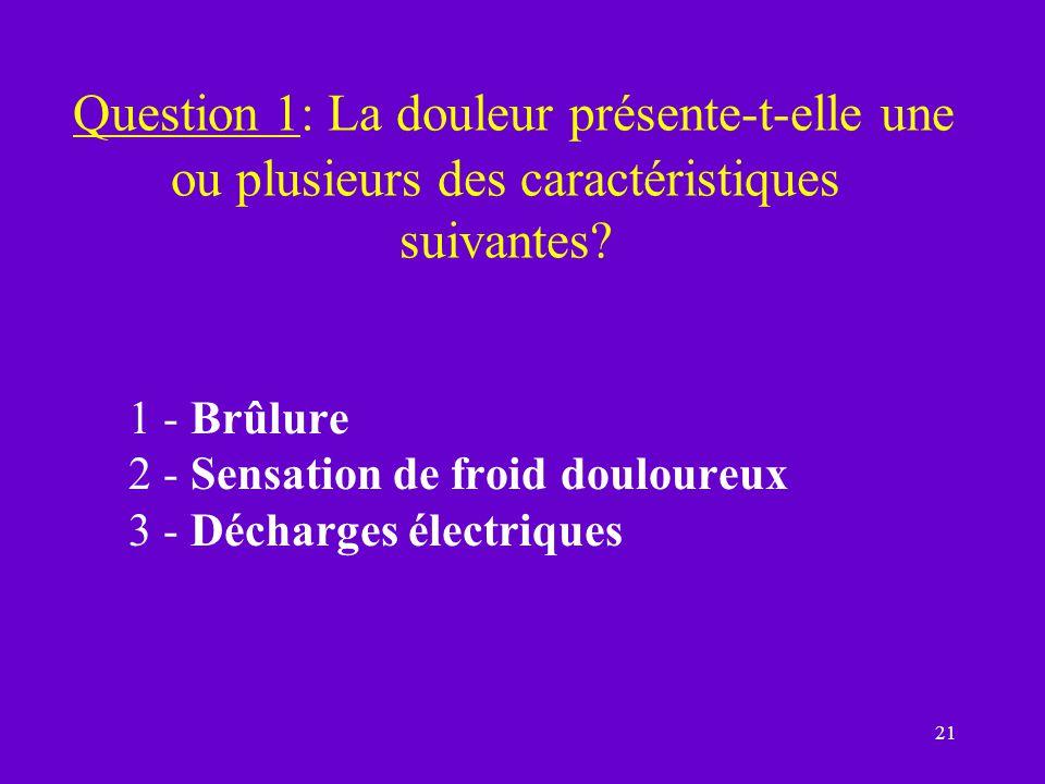 21 Question 1: La douleur présente-t-elle une ou plusieurs des caractéristiques suivantes? 1 - Brûlure 2 - Sensation de froid douloureux 3 - Décharges