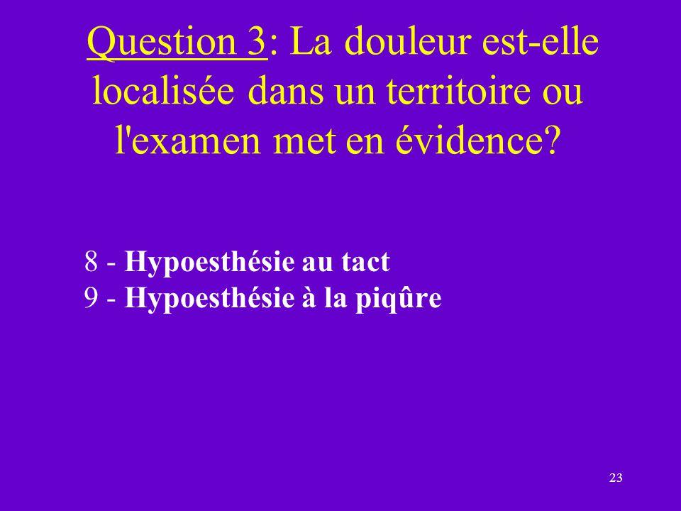 23 Question 3: La douleur est-elle localisée dans un territoire ou l'examen met en évidence? 8 - Hypoesthésie au tact 9 - Hypoesthésie à la piqûre