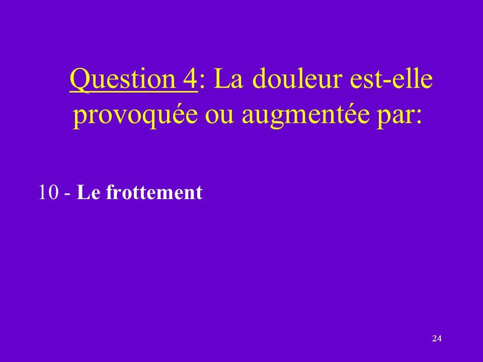 24 Question 4: La douleur est-elle provoquée ou augmentée par: 10 - Le frottement