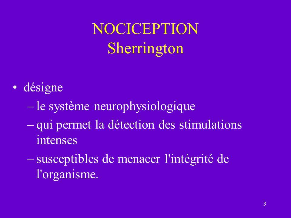 3 NOCICEPTION Sherrington désigne –le système neurophysiologique –qui permet la détection des stimulations intenses –susceptibles de menacer l'intégri