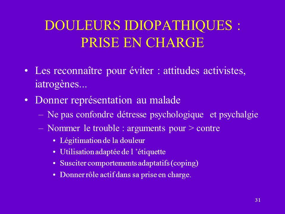 31 DOULEURS IDIOPATHIQUES : PRISE EN CHARGE Les reconnaître pour éviter : attitudes activistes, iatrogènes... Donner représentation au malade –Ne pas