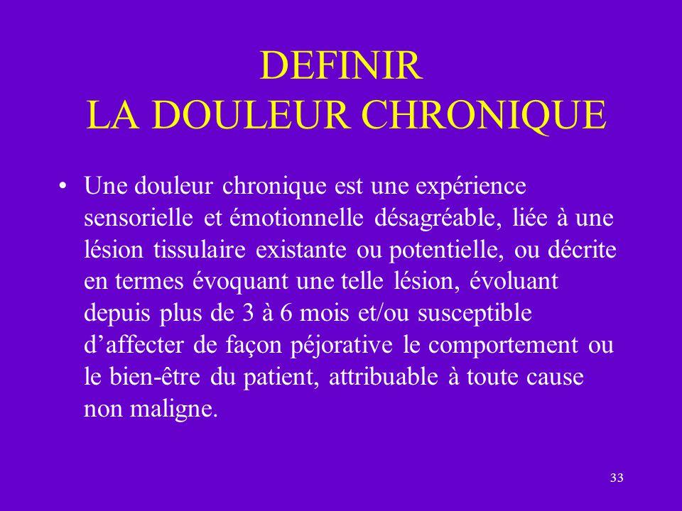 33 DEFINIR LA DOULEUR CHRONIQUE Une douleur chronique est une expérience sensorielle et émotionnelle désagréable, liée à une lésion tissulaire existan