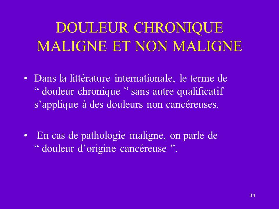 34 DOULEUR CHRONIQUE MALIGNE ET NON MALIGNE Dans la littérature internationale, le terme de douleur chronique sans autre qualificatif sapplique à des