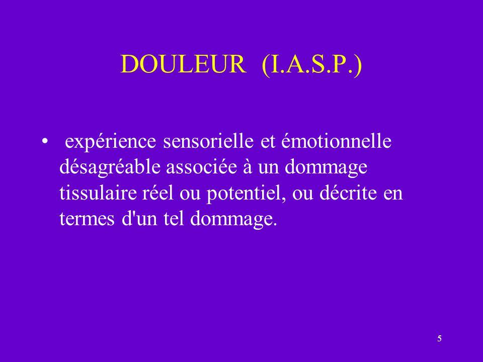 5 DOULEUR (I.A.S.P.) expérience sensorielle et émotionnelle désagréable associée à un dommage tissulaire réel ou potentiel, ou décrite en termes d'un