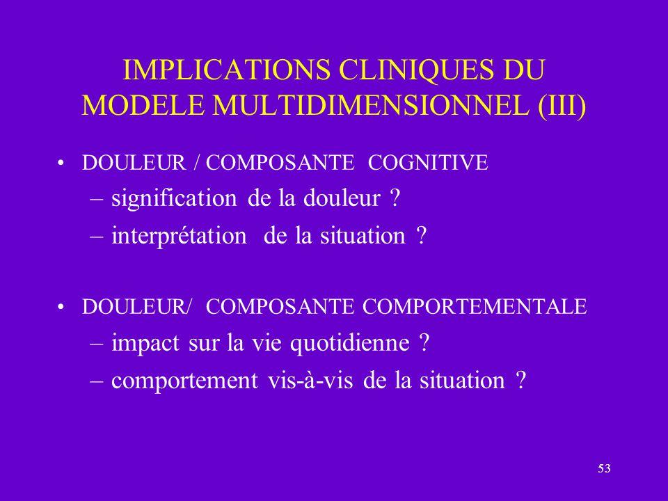 53 IMPLICATIONS CLINIQUES DU MODELE MULTIDIMENSIONNEL (III) DOULEUR / COMPOSANTE COGNITIVE –signification de la douleur ? –interprétation de la situat