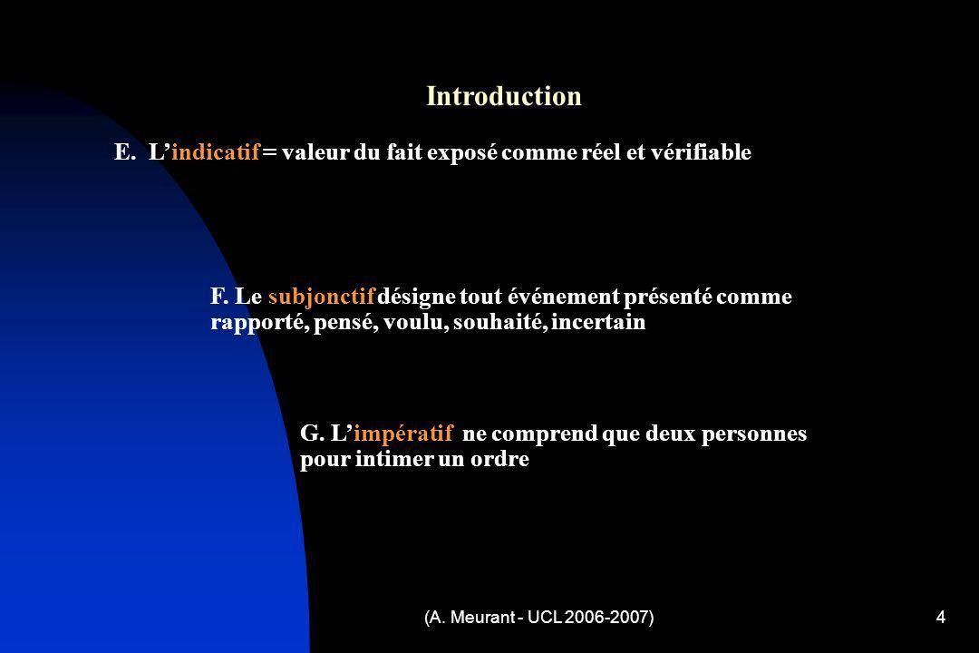 (A. Meurant - UCL 2006-2007)4 Introduction E. Lindicatif = valeur du fait exposé comme réel et vérifiable F. Le subjonctif désigne tout événement prés