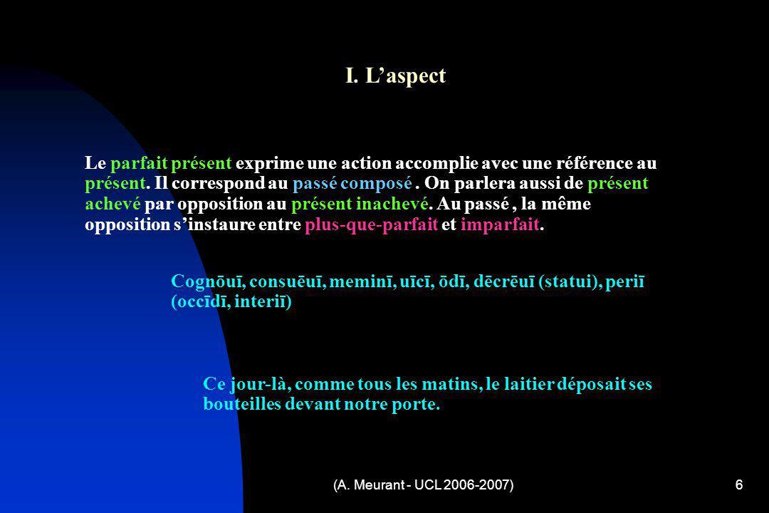 (A. Meurant - UCL 2006-2007)6 I. Laspect Le parfait présent exprime une action accomplie avec une référence au présent. Il correspond au passé composé