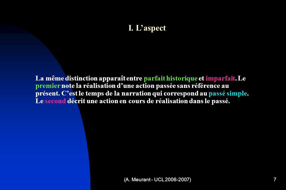 (A. Meurant - UCL 2006-2007)7 I. Laspect La même distinction apparaît entre parfait historique et imparfait. Le premier note la réalisation dune actio