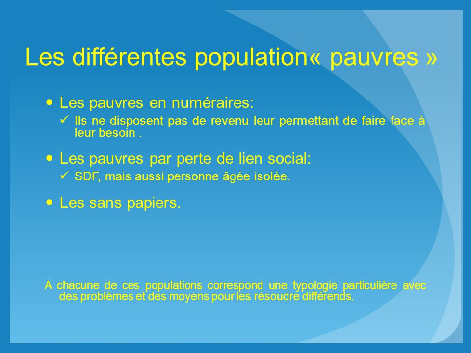 Les différentes population« pauvres » Les pauvres en numéraires: Ils ne disposent pas de revenu leur permettant de faire face à leur besoin. Les pauvr