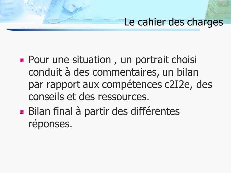8 Le cahier des charges Pour une situation, un portrait choisi conduit à des commentaires, un bilan par rapport aux compétences c2I2e, des conseils et des ressources.