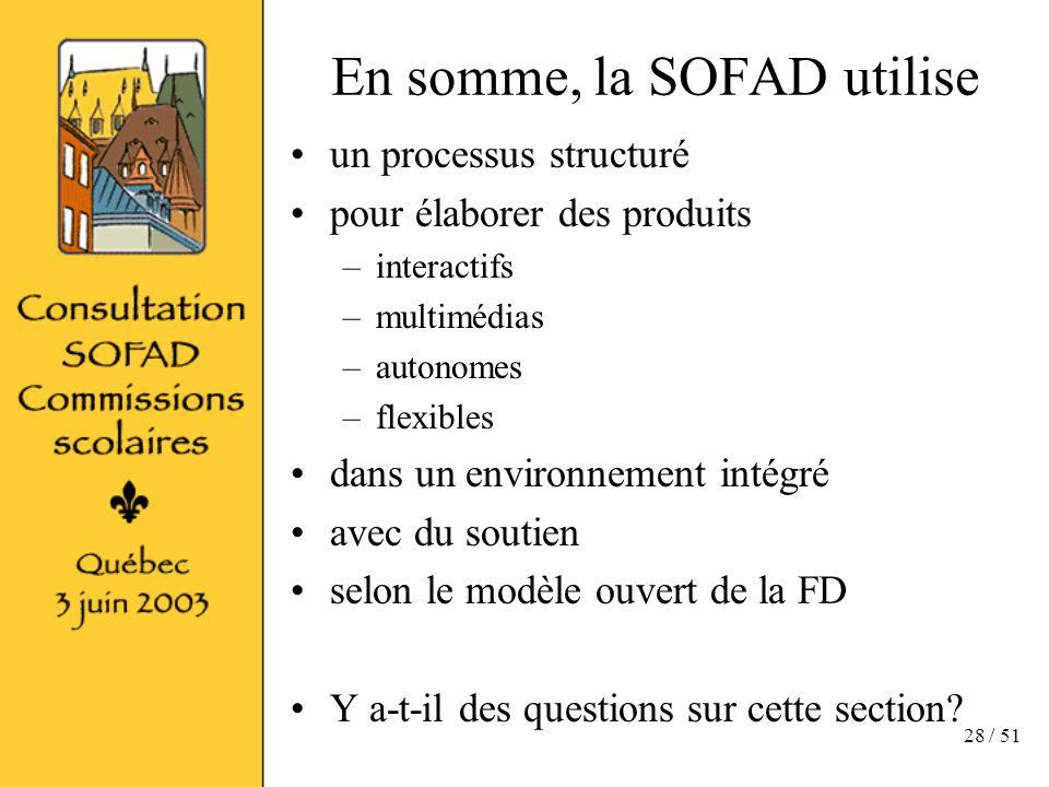 28 / 51 En somme, la SOFAD utilise un processus structuré pour élaborer des produits –interactifs –multimédias –autonomes –flexibles dans un environnement intégré avec du soutien selon le modèle ouvert de la FD Y a-t-il des questions sur cette section?