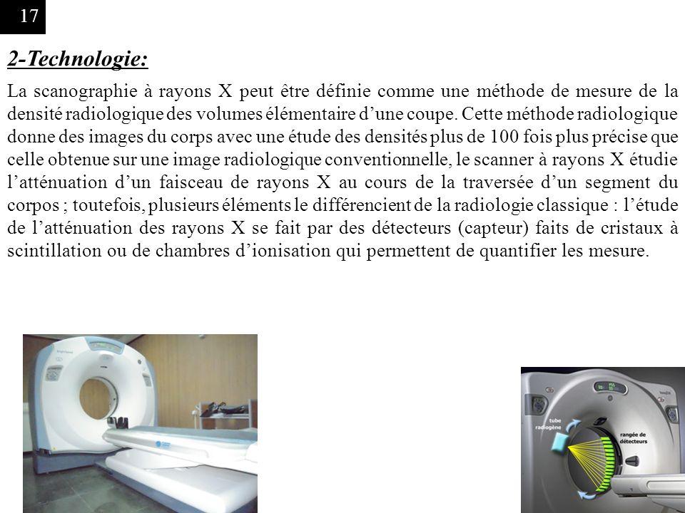 17 2-Technologie: La scanographie à rayons X peut être définie comme une méthode de mesure de la densité radiologique des volumes élémentaire dune cou