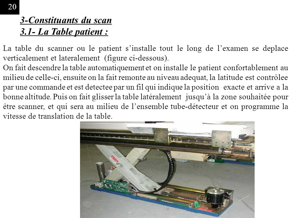 20 3-Constituants du scan 3.1- La Table patient : La table du scanner ou le patient sinstalle tout le long de lexamen se deplace verticalement et lateralement (figure ci-dessous).