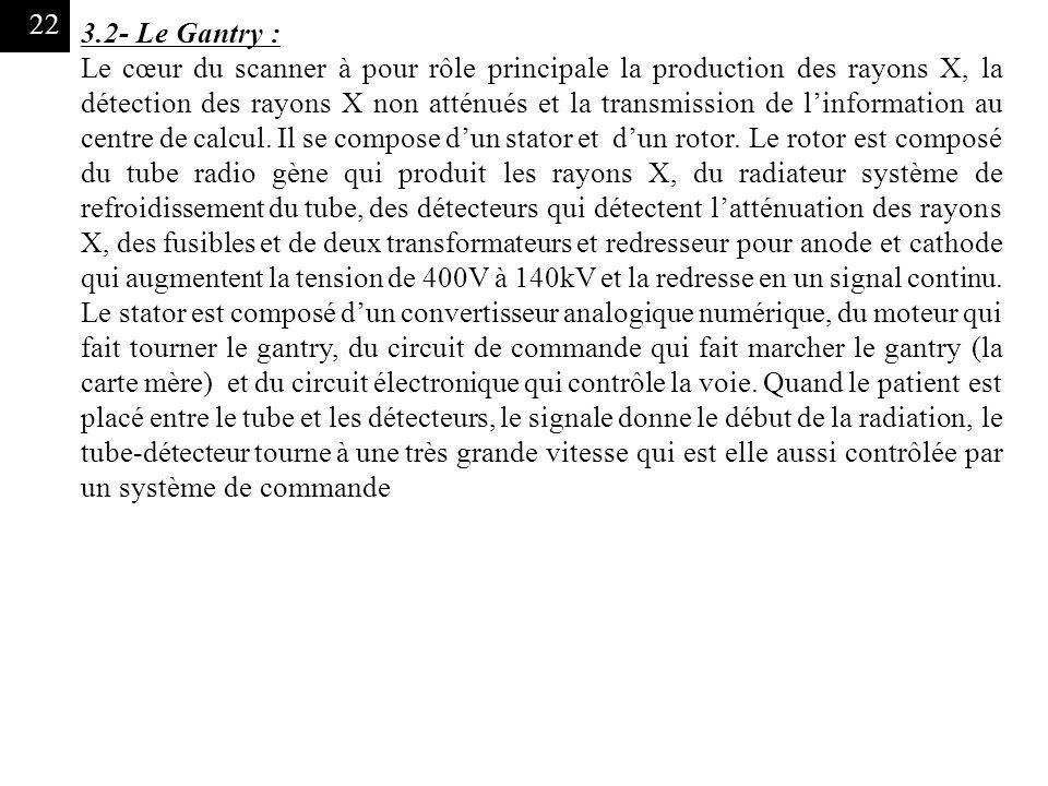 22 3.2- Le Gantry : Le cœur du scanner à pour rôle principale la production des rayons X, la détection des rayons X non atténués et la transmission de