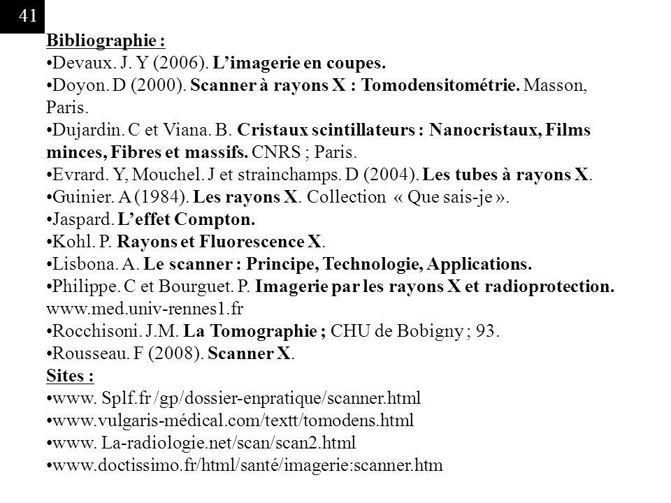 41 Bibliographie : Devaux. J. Y (2006). Limagerie en coupes. Doyon. D (2000). Scanner à rayons X : Tomodensitométrie. Masson, Paris. Dujardin. C et Vi